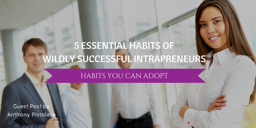 5 Essential Habits Of Wildly Successful Intrapreneurs