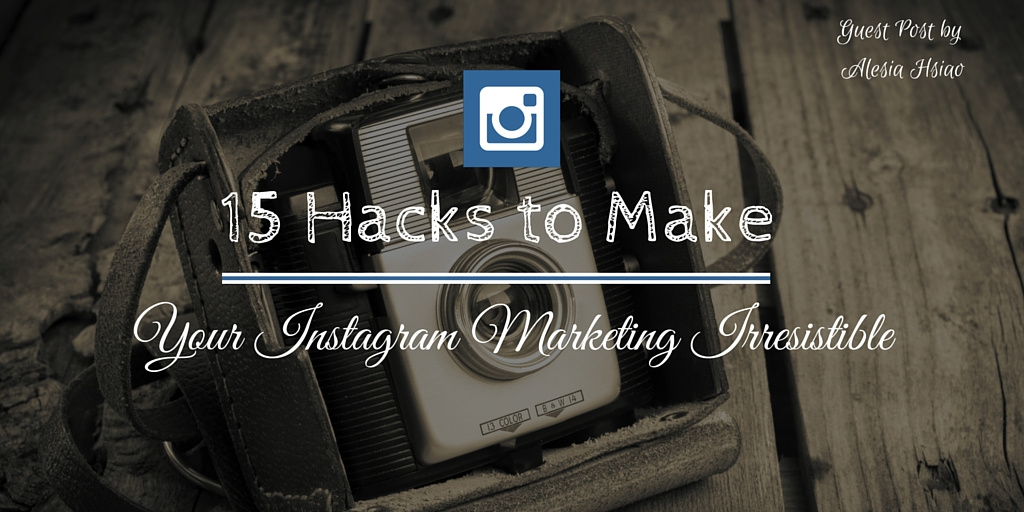 15 Hacks to Make Your Instagram Marketing Irresistible