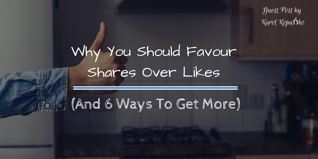 Why You Should Favour Shares Over Likes (And 6 Ways To Get More)